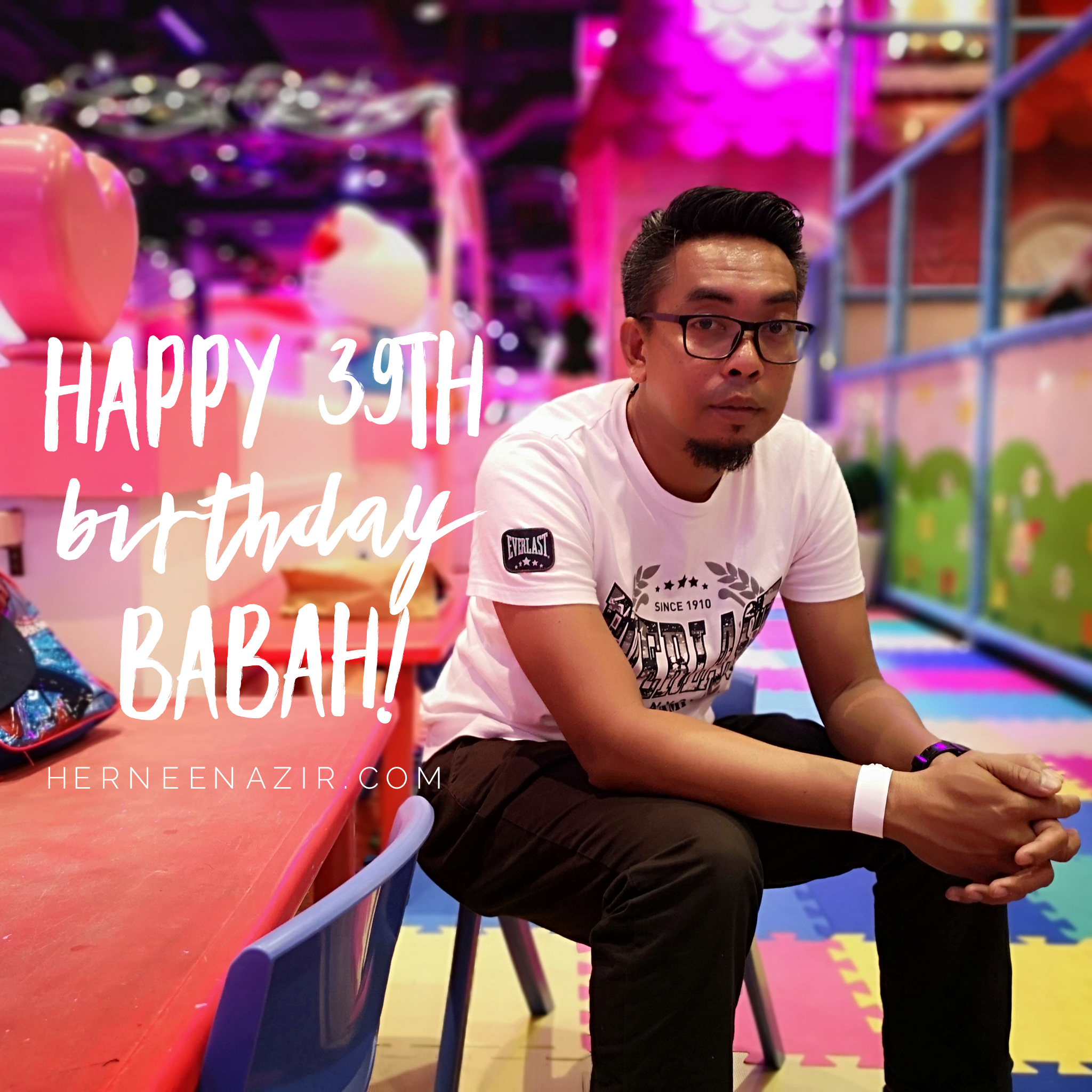 Happy 39th Birthday Babah!